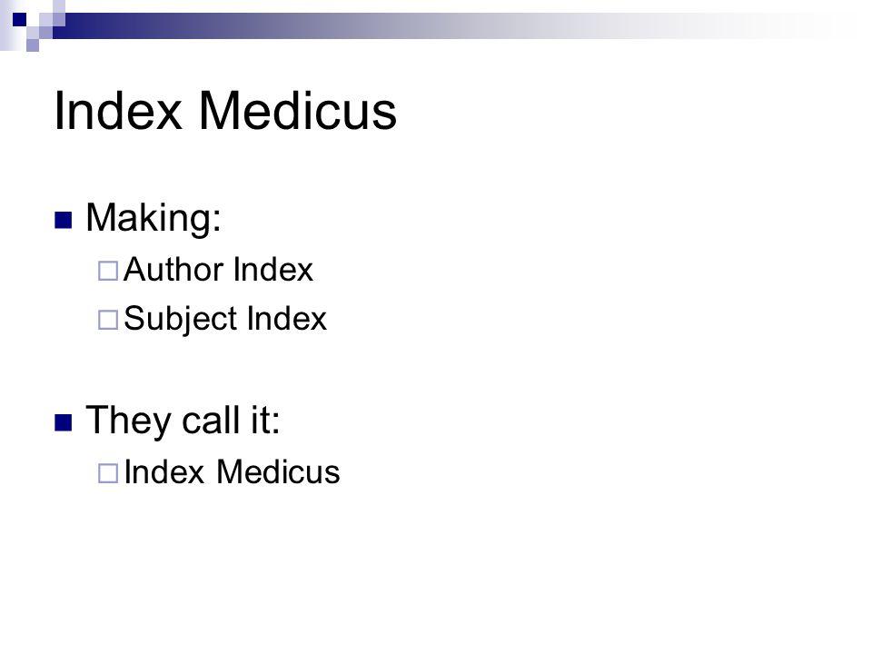 Index Medicus Making:  Author Index  Subject Index They call it:  Index Medicus