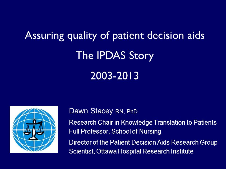 Assuring quality of patient decision aids The IPDAS Story 2003-2013 Dawn Stacey RN, PhD Research Chair in Knowledge Translation to Patients Full Professor, School of Nursing Director of the Patient Decision Aids Research Group Scientist, Ottawa Hospital Research Institute
