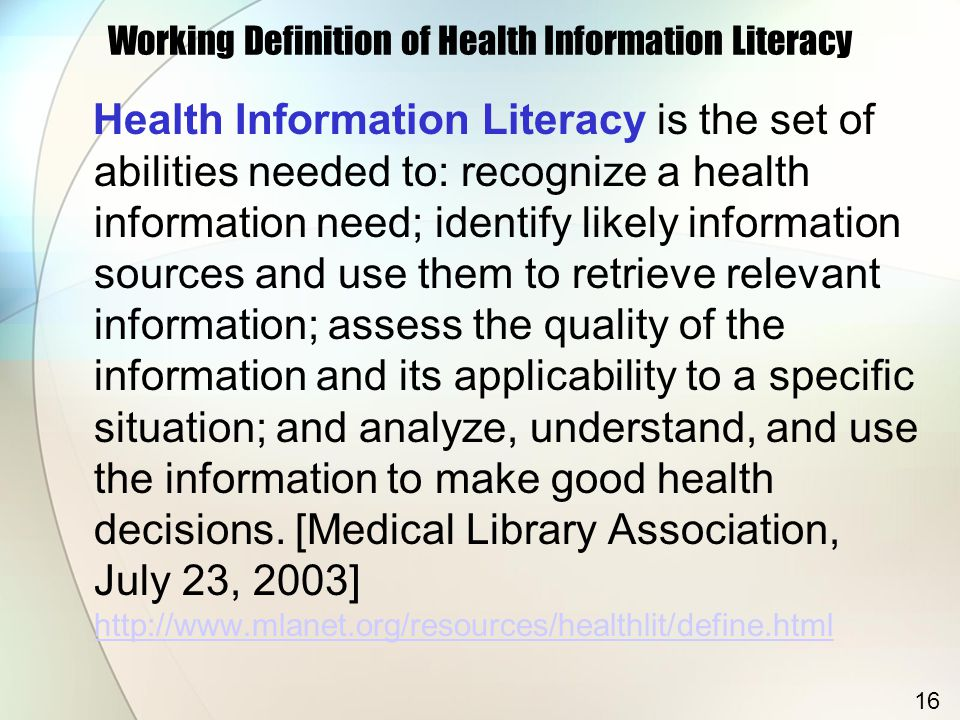 Working Definition of Health Information Literacy Health Information Literacy is the set of abilities needed to: recognize a health information need; identify likely information sources and use them to retrieve relevant information; assess the quality of the information and its applicability to a specific situation; and analyze, understand, and use the information to make good health decisions.