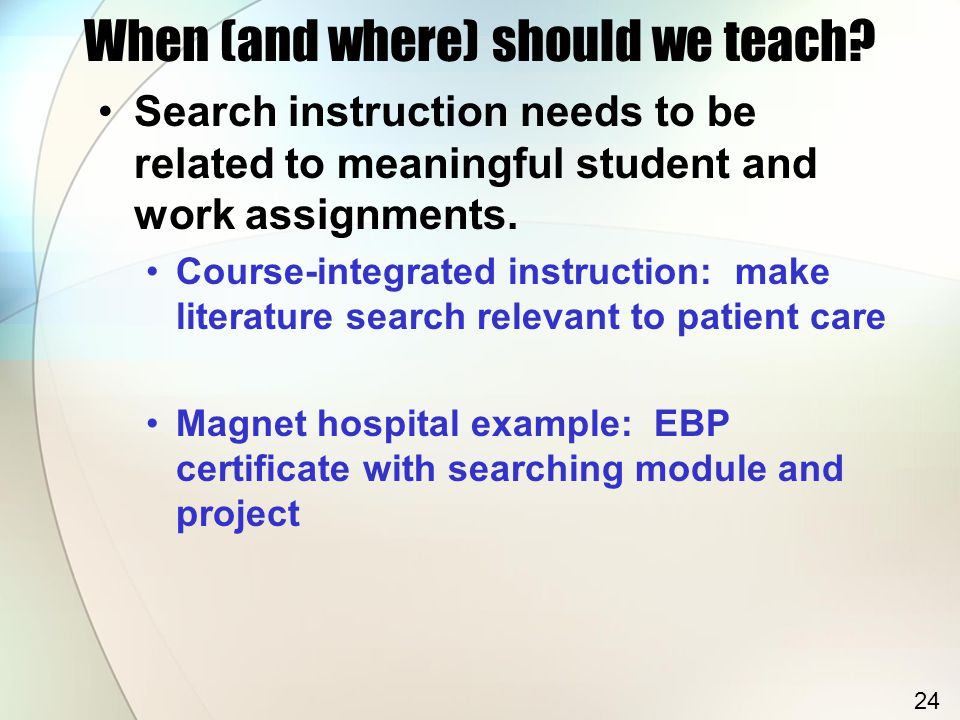 When (and where) should we teach? Search instruction needs to be related to meaningful student and work assignments. Course-integrated instruction: ma