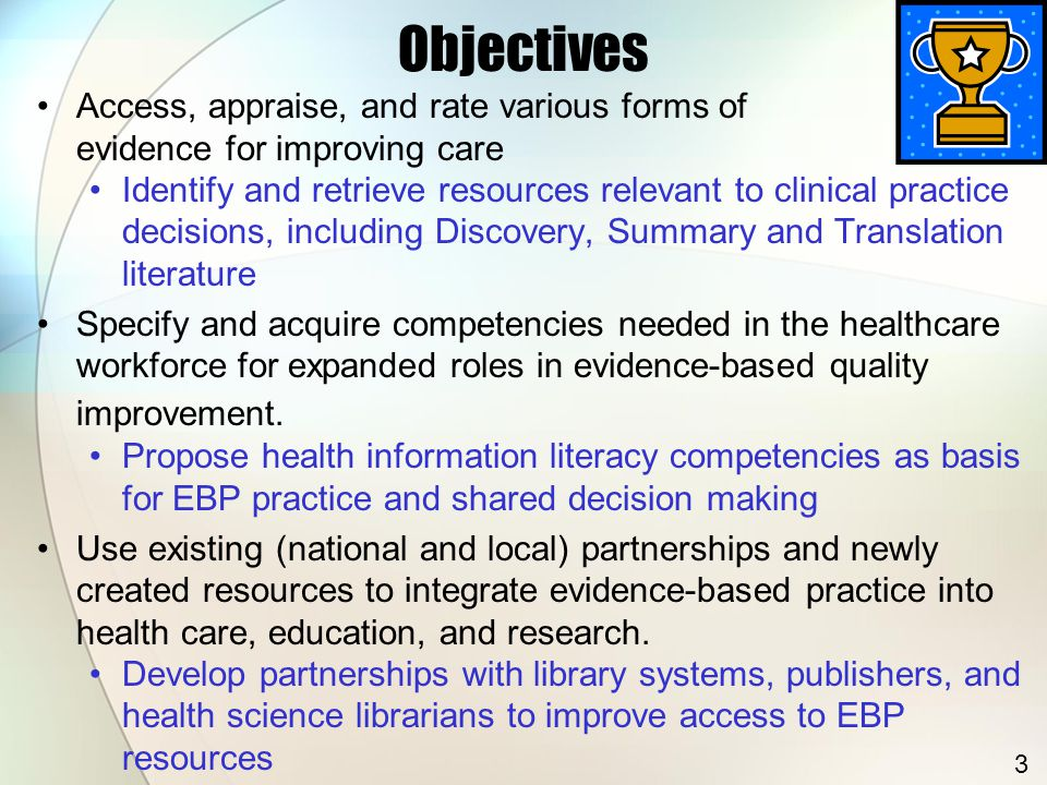 Objectives Access, appraise, and rate various forms of evidence for improving care Identify and retrieve resources relevant to clinical practice decisions, including Discovery, Summary and Translation literature Specify and acquire competencies needed in the healthcare workforce for expanded roles in evidence-based quality improvement.