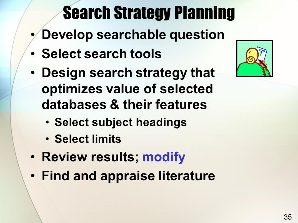 Search Strategy Planning Develop searchable question Select search tools Design search strategy that optimizes value of selected databases & their features Select subject headings Select limits Review results; modify Find and appraise literature 35