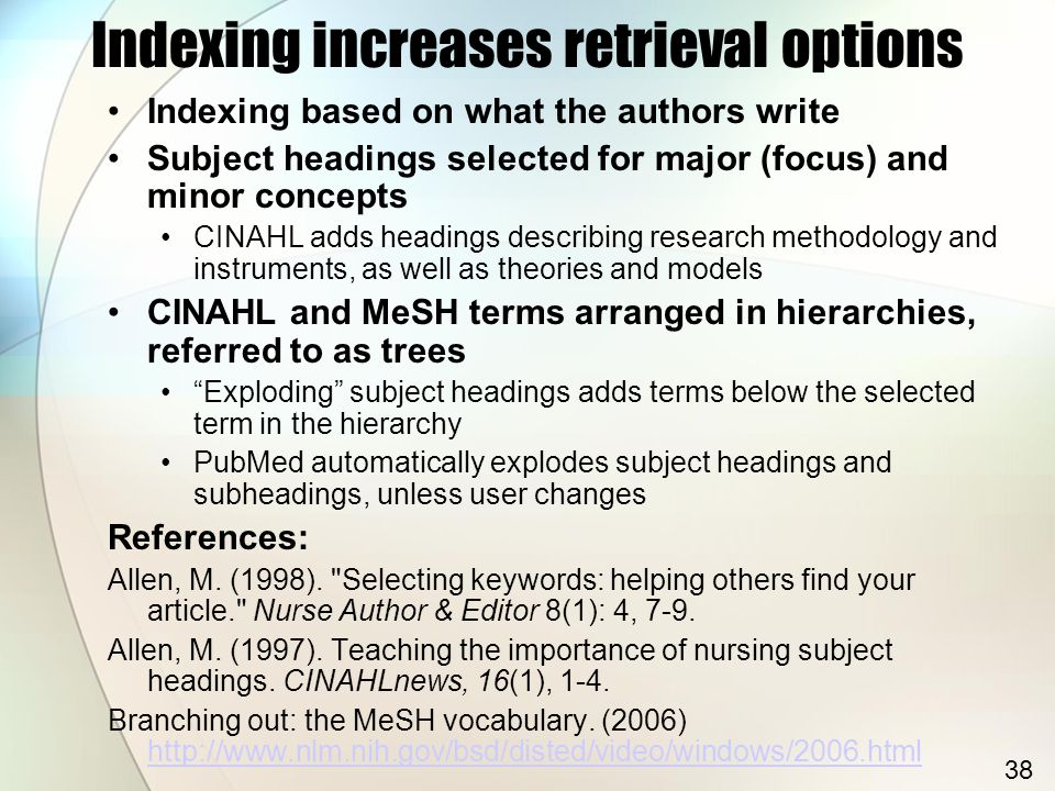 Indexing increases retrieval options Indexing based on what the authors write Subject headings selected for major (focus) and minor concepts CINAHL adds headings describing research methodology and instruments, as well as theories and models CINAHL and MeSH terms arranged in hierarchies, referred to as trees Exploding subject headings adds terms below the selected term in the hierarchy PubMed automatically explodes subject headings and subheadings, unless user changes References: Allen, M.