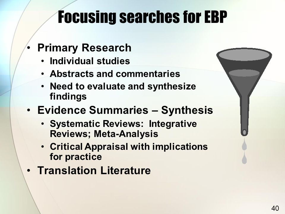 Focusing searches for EBP Primary Research Individual studies Abstracts and commentaries Need to evaluate and synthesize findings Evidence Summaries – Synthesis Systematic Reviews: Integrative Reviews; Meta-Analysis Critical Appraisal with implications for practice Translation Literature 40