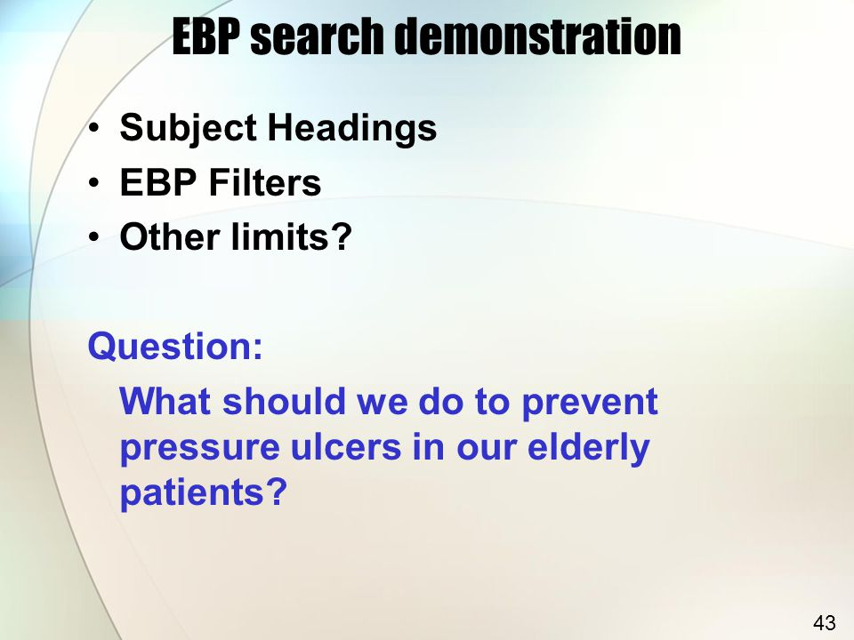 EBP search demonstration Subject Headings EBP Filters Other limits? Question: What should we do to prevent pressure ulcers in our elderly patients? 43
