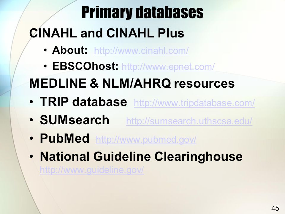 Primary databases CINAHL and CINAHL Plus About: http://www.cinahl.com/ http://www.cinahl.com/ EBSCOhost: http://www.epnet.com/ http://www.epnet.com/ MEDLINE & NLM/AHRQ resources TRIP database http://www.tripdatabase.com/ http://www.tripdatabase.com/ SUMsearch http://sumsearch.uthscsa.edu/ http://sumsearch.uthscsa.edu/ PubMed http://www.pubmed.gov/ http://www.pubmed.gov/ National Guideline Clearinghouse http://www.guideline.gov/ http://www.guideline.gov/ 45