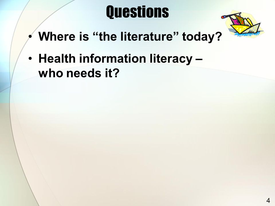 Questions Where is the literature today Health information literacy – who needs it 4