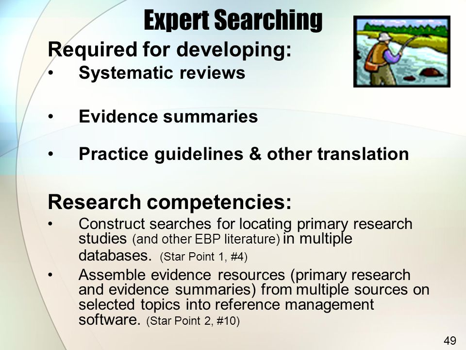 Expert Searching Required for developing: Systematic reviews Evidence summaries Practice guidelines & other translation Research competencies: Constru
