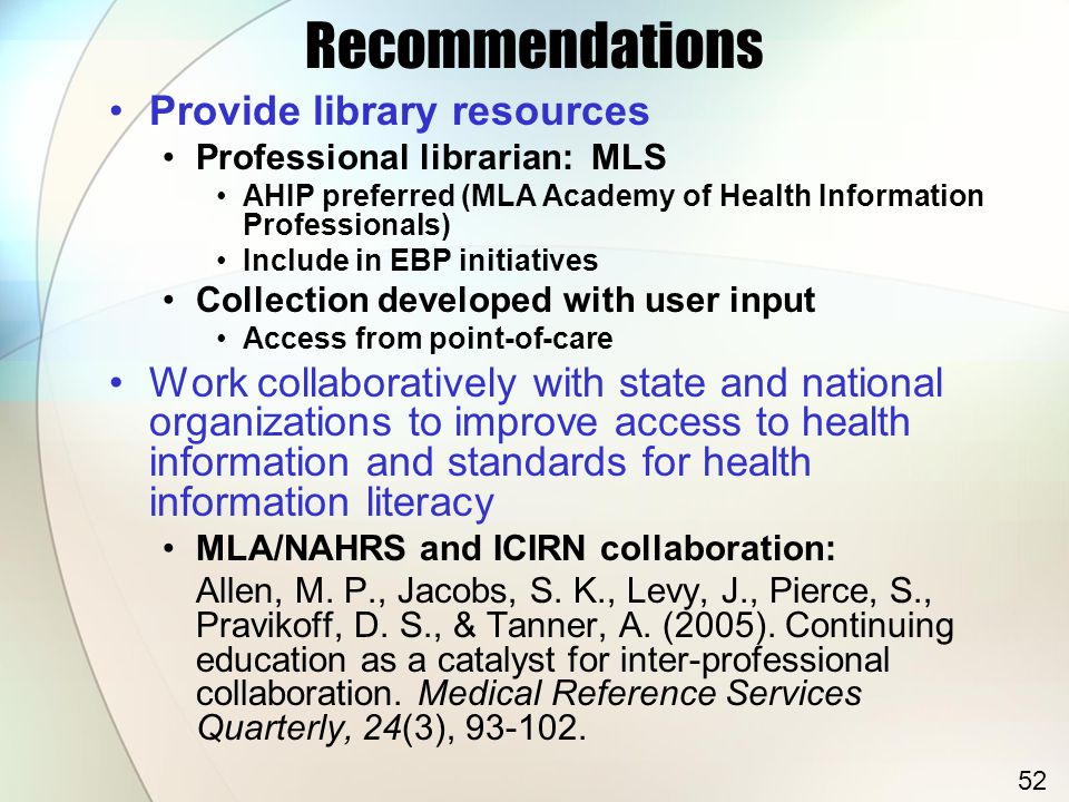Recommendations Provide library resources Professional librarian: MLS AHIP preferred (MLA Academy of Health Information Professionals) Include in EBP initiatives Collection developed with user input Access from point-of-care Work collaboratively with state and national organizations to improve access to health information and standards for health information literacy MLA/NAHRS and ICIRN collaboration: Allen, M.