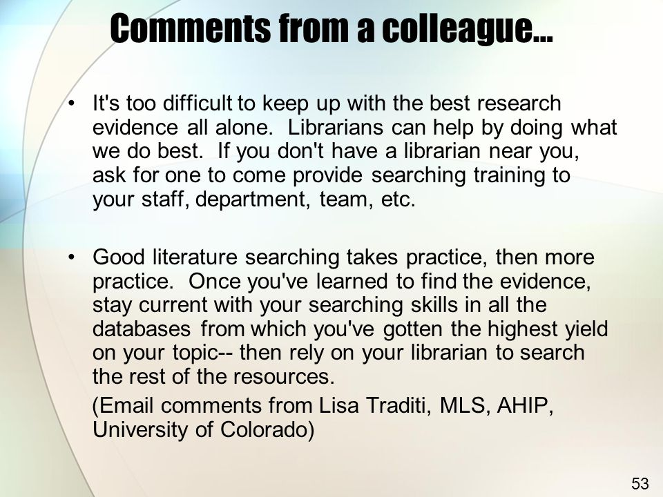 Comments from a colleague… It s too difficult to keep up with the best research evidence all alone.