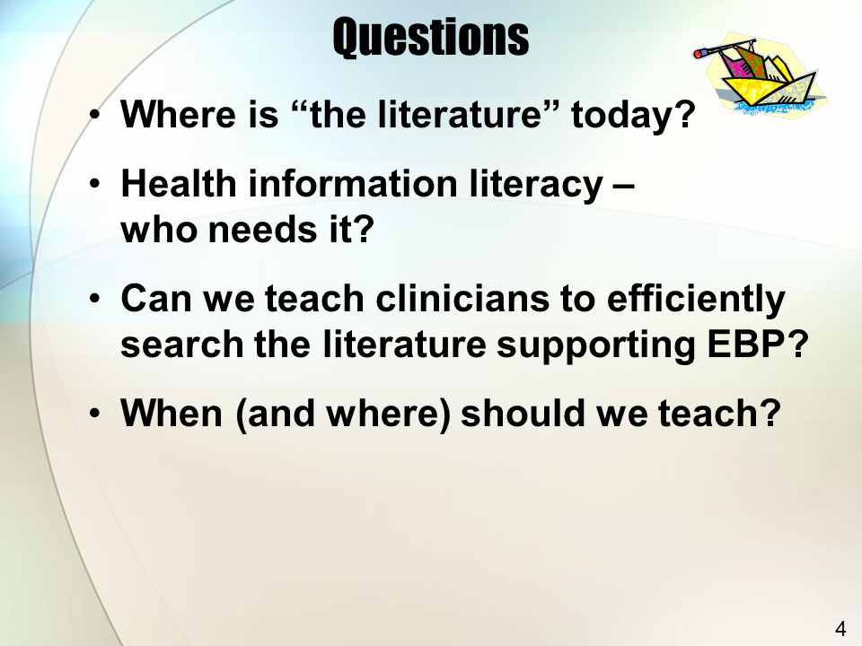 """Questions Where is """"the literature"""" today? Health information literacy – who needs it? Can we teach clinicians to efficiently search the literature su"""