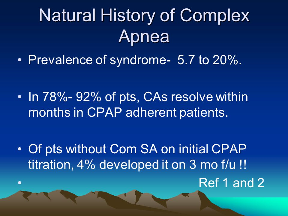 Natural History of Complex Apnea Prevalence of syndrome- 5.7 to 20%.
