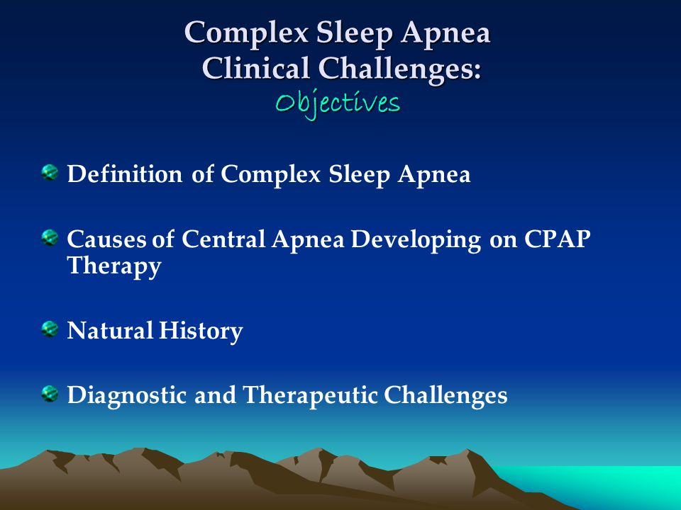 Complex Sleep Apnea Clinical Challenges: Objectives Definition of Complex Sleep Apnea Causes of Central Apnea Developing on CPAP Therapy Natural History Diagnostic and Therapeutic Challenges