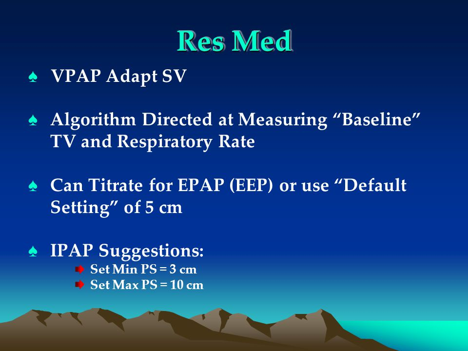 Res Med ♠ VPAP Adapt SV ♠ Algorithm Directed at Measuring Baseline TV and Respiratory Rate ♠ Can Titrate for EPAP (EEP) or use Default Setting of 5 cm ♠ IPAP Suggestions: Set Min PS = 3 cm Set Max PS = 10 cm