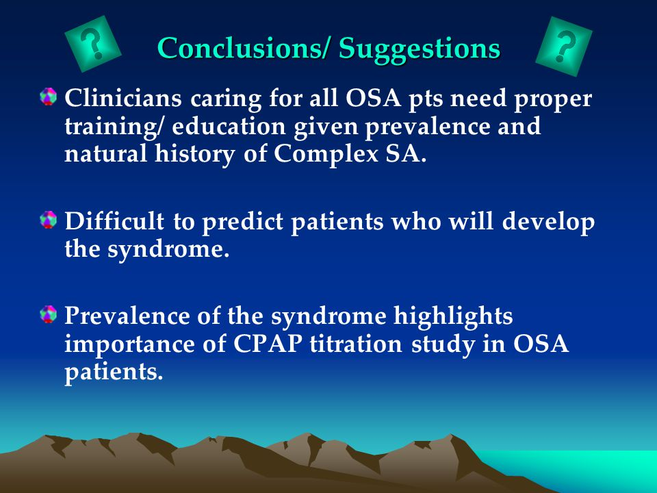 Conclusions/ Suggestions Clinicians caring for all OSA pts need proper training/ education given prevalence and natural history of Complex SA.