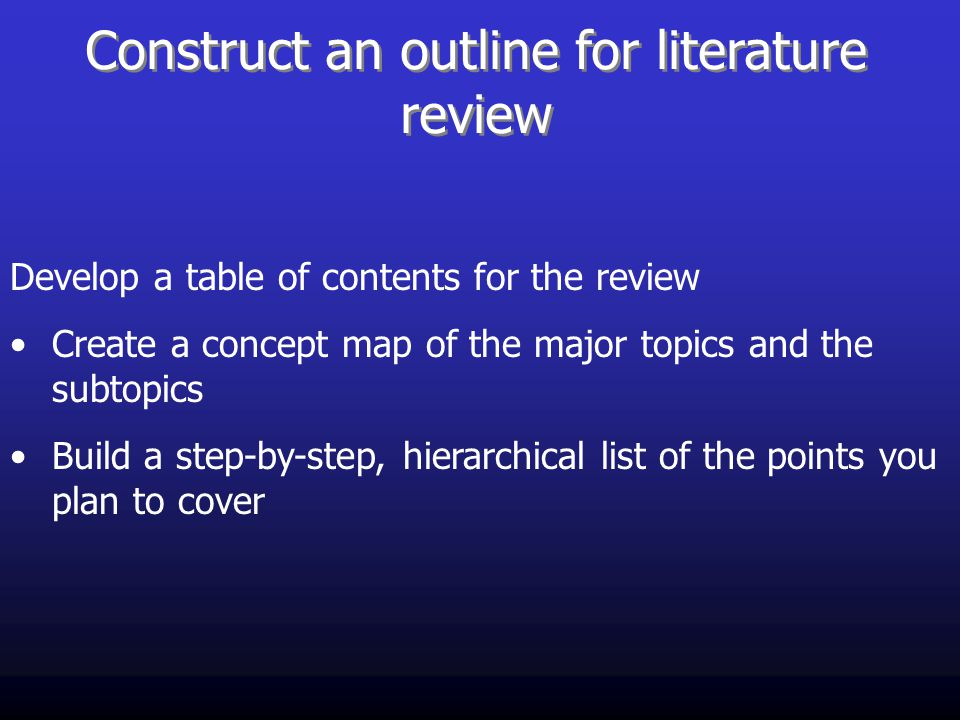 Construct an outline for literature review Develop a table of contents for the review Create a concept map of the major topics and the subtopics Build a step-by-step, hierarchical list of the points you plan to cover