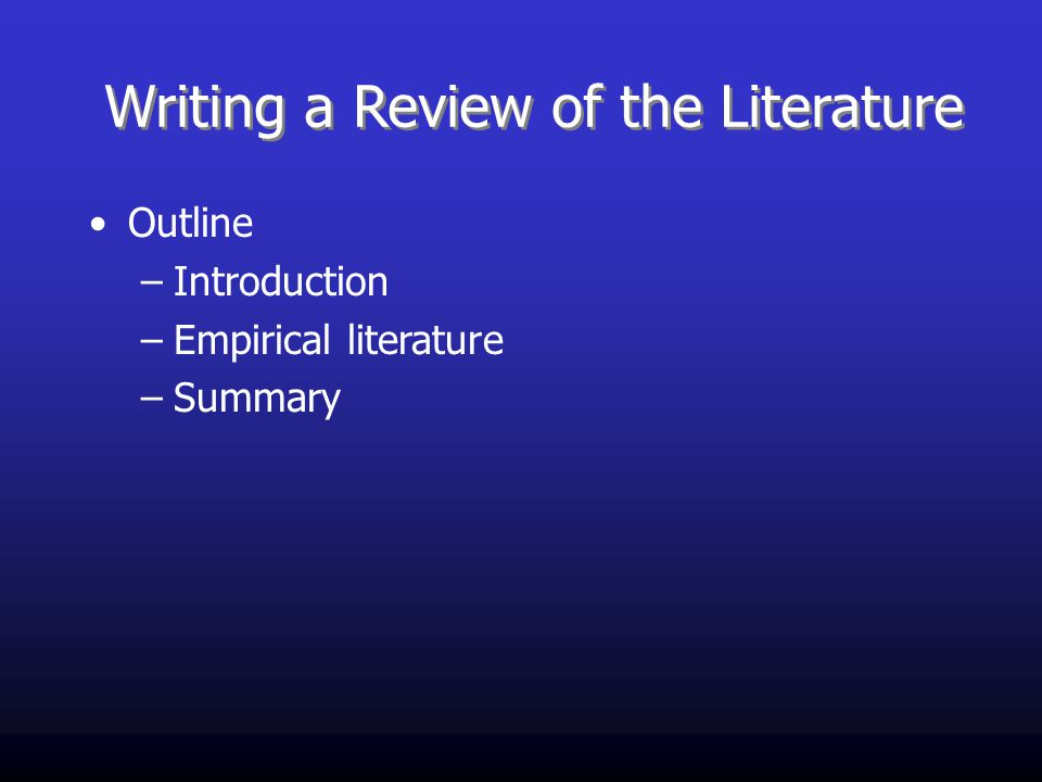 Writing a Review of the Literature Outline –Introduction –Empirical literature –Summary
