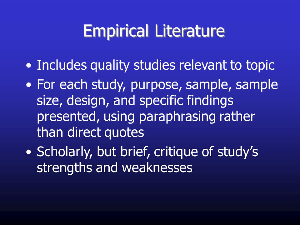 Empirical Literature Includes quality studies relevant to topic For each study, purpose, sample, sample size, design, and specific findings presented, using paraphrasing rather than direct quotes Scholarly, but brief, critique of study's strengths and weaknesses