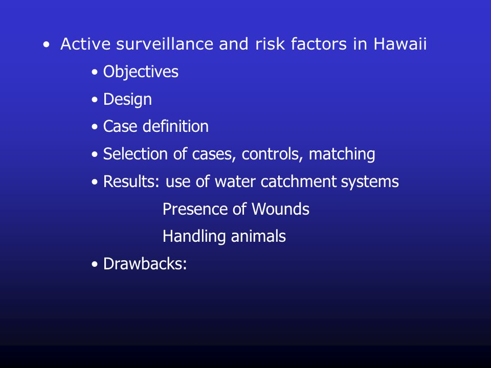 Active surveillance and risk factors in Hawaii Objectives Design Case definition Selection of cases, controls, matching Results: use of water catchment systems Presence of Wounds Handling animals Drawbacks: