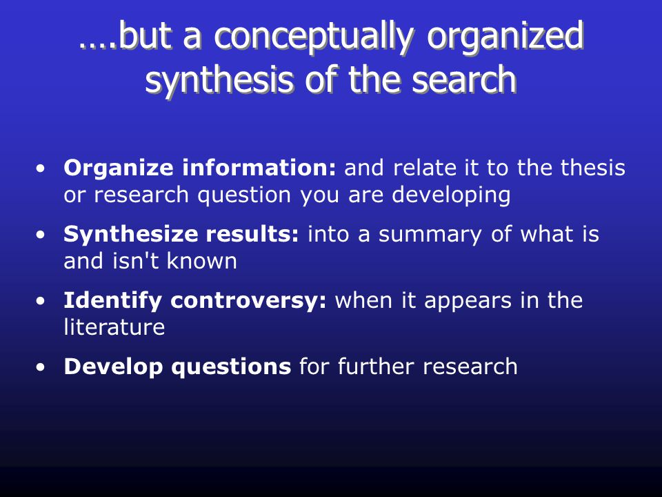 ….but a conceptually organized synthesis of the search Organize information: and relate it to the thesis or research question you are developing Synthesize results: into a summary of what is and isn t known Identify controversy: when it appears in the literature Develop questions for further research