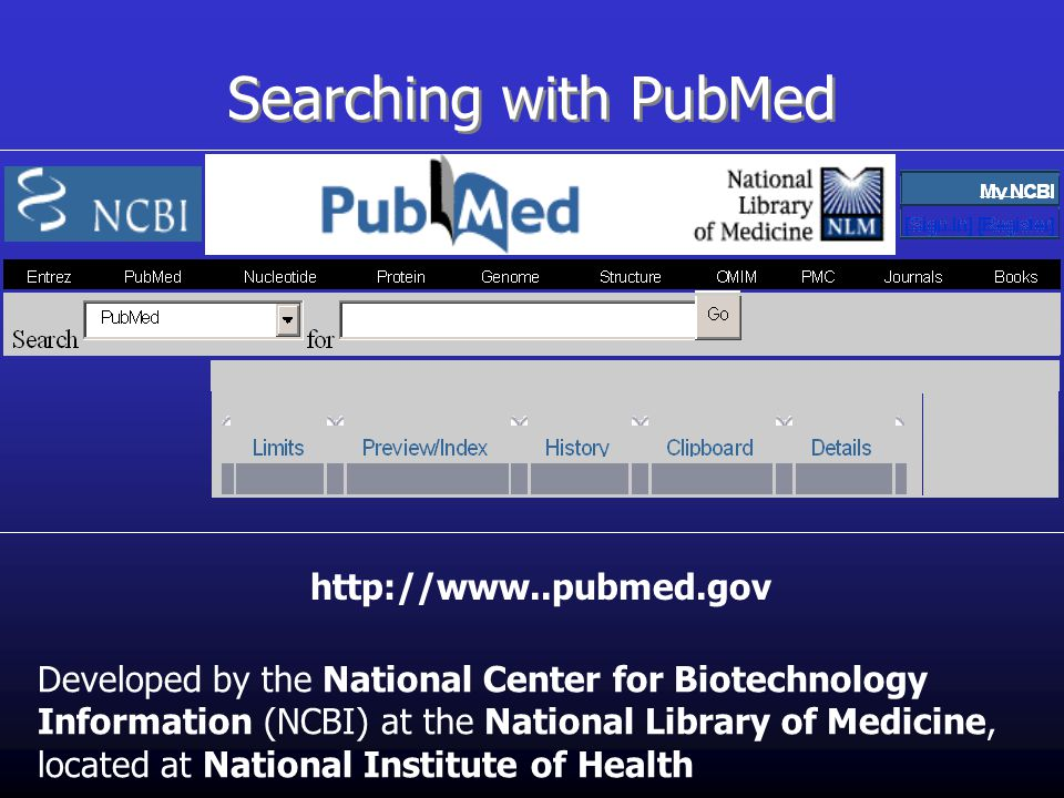 Searching with PubMed Developed by the National Center for Biotechnology Information (NCBI) at the National Library of Medicine, located at National Institute of Health http://www..pubmed.gov