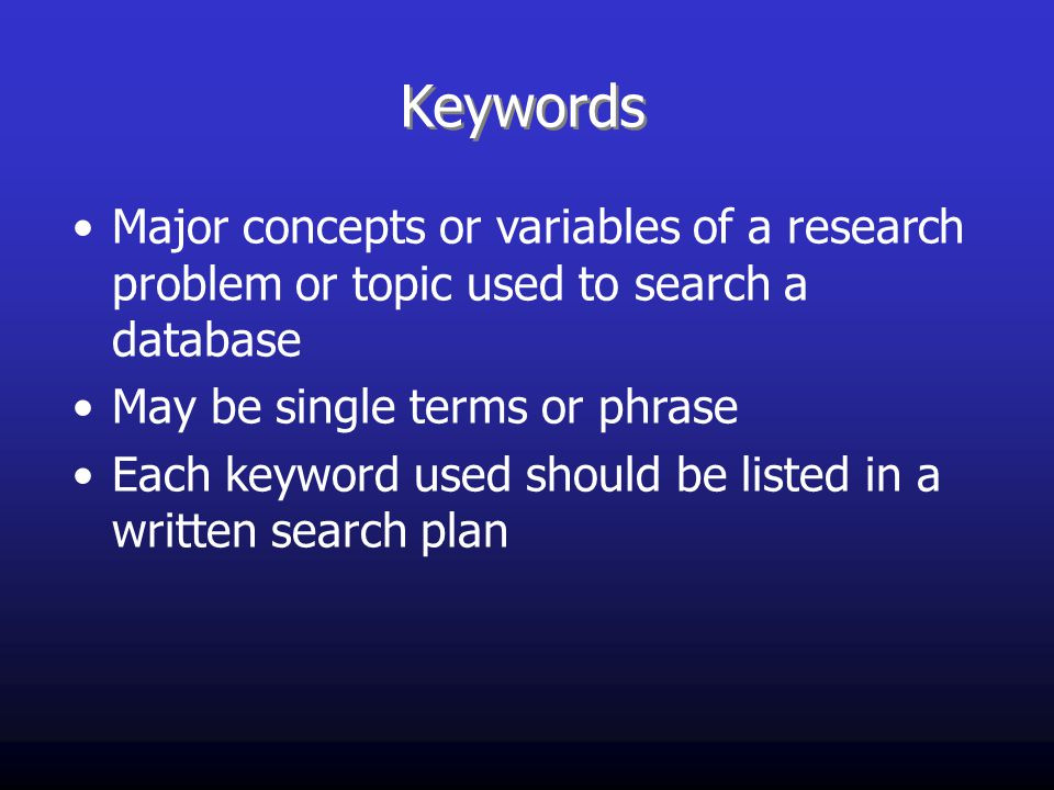 Keywords Major concepts or variables of a research problem or topic used to search a database May be single terms or phrase Each keyword used should be listed in a written search plan