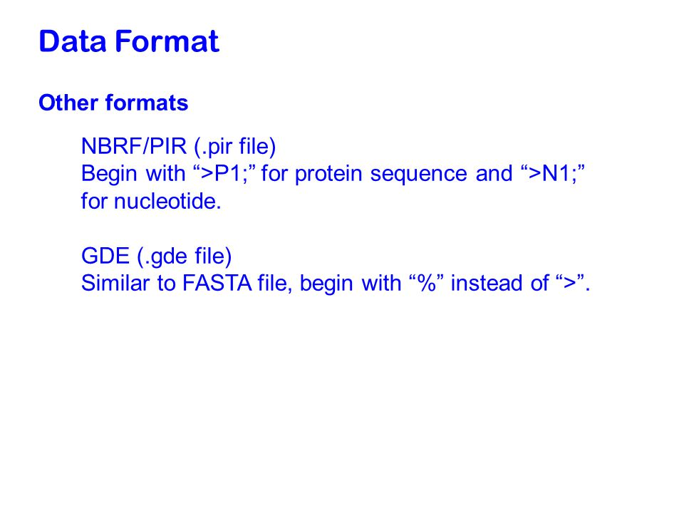 Data Format Other formats NBRF/PIR (.pir file) Begin with >P1; for protein sequence and >N1; for nucleotide.