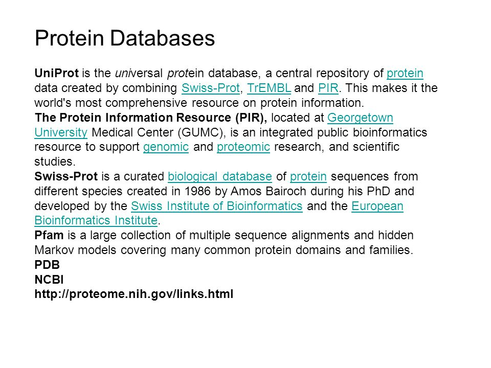 Protein Databases UniProt is the universal protein database, a central repository of protein data created by combining Swiss-Prot, TrEMBL and PIR.