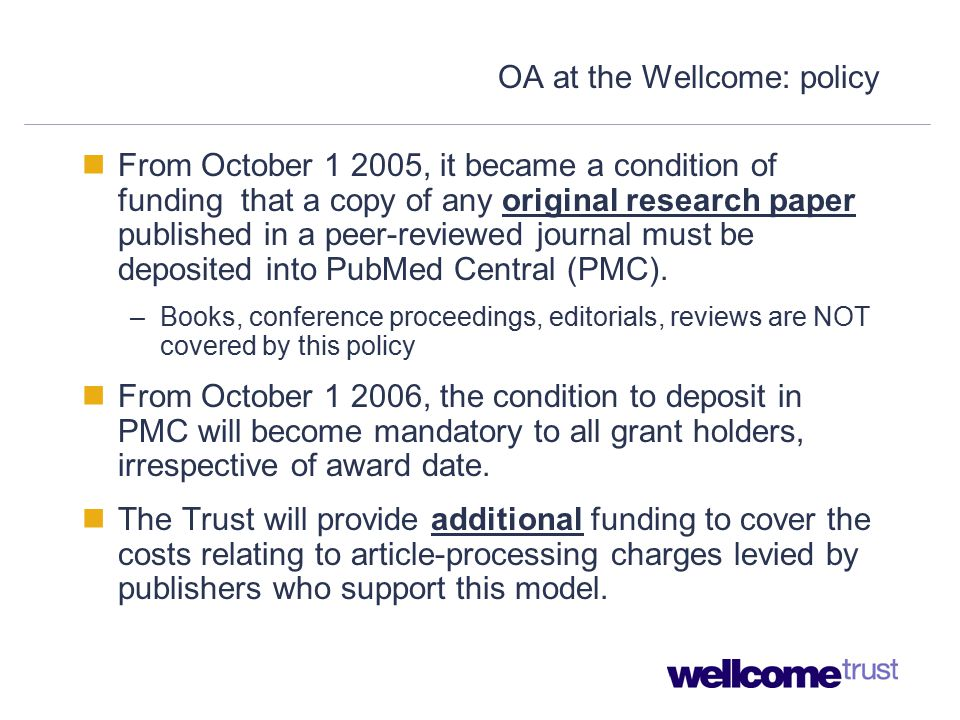 OA at the Wellcome: policy From October 1 2005, it became a condition of funding that a copy of any original research paper published in a peer-reviewed journal must be deposited into PubMed Central (PMC).