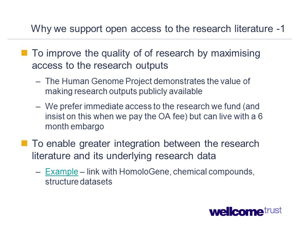 Why we support open access to the research literature -1 To improve the quality of of research by maximising access to the research outputs –The Human Genome Project demonstrates the value of making research outputs publicly available –We prefer immediate access to the research we fund (and insist on this when we pay the OA fee) but can live with a 6 month embargo To enable greater integration between the research literature and its underlying research data –Example – link with HomoloGene, chemical compounds, structure datasetsExample