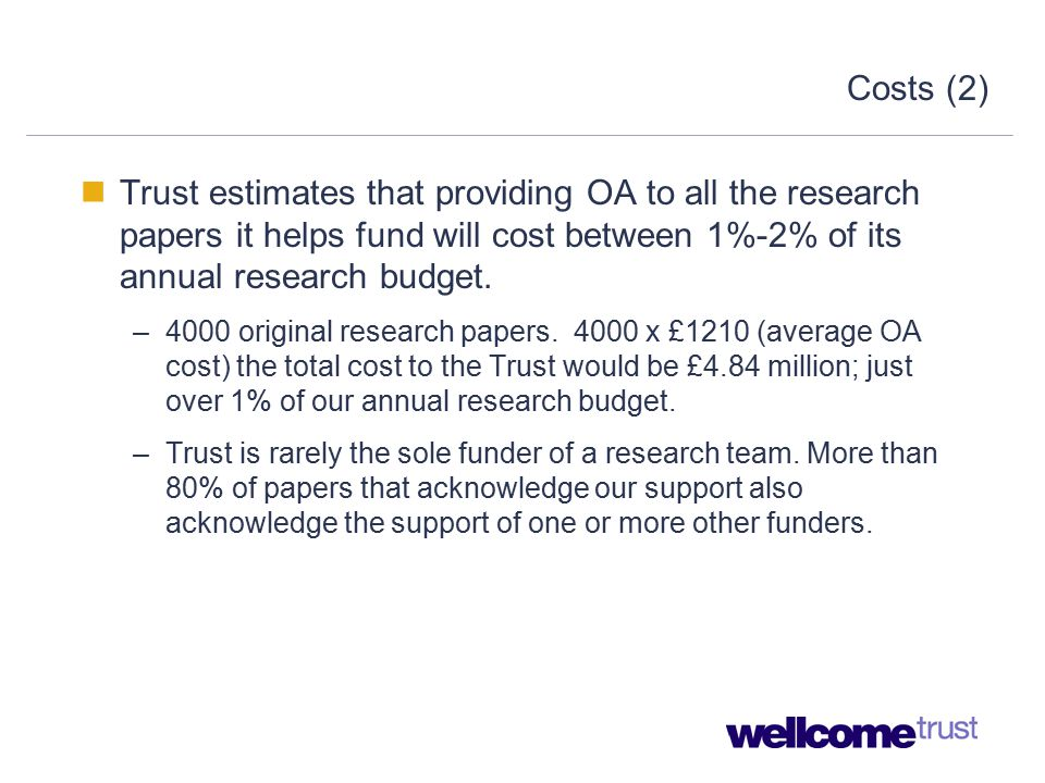 Costs (2) Trust estimates that providing OA to all the research papers it helps fund will cost between 1%-2% of its annual research budget.