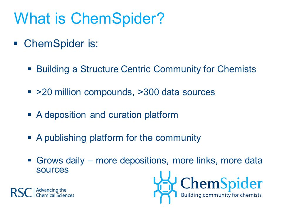 What is ChemSpider?  ChemSpider is:  Building a Structure Centric Community for Chemists  >20 million compounds, >300 data sources  A deposition a