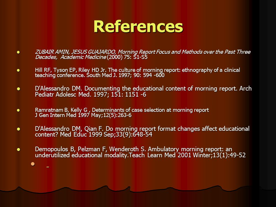 References ZUBAIR AMIN, JESUS GUAJARDO, Morning Report Focus and Methods over the Past Three Decades, Academic Medicine (2000) 75: S1-S5 ZUBAIR AMIN,