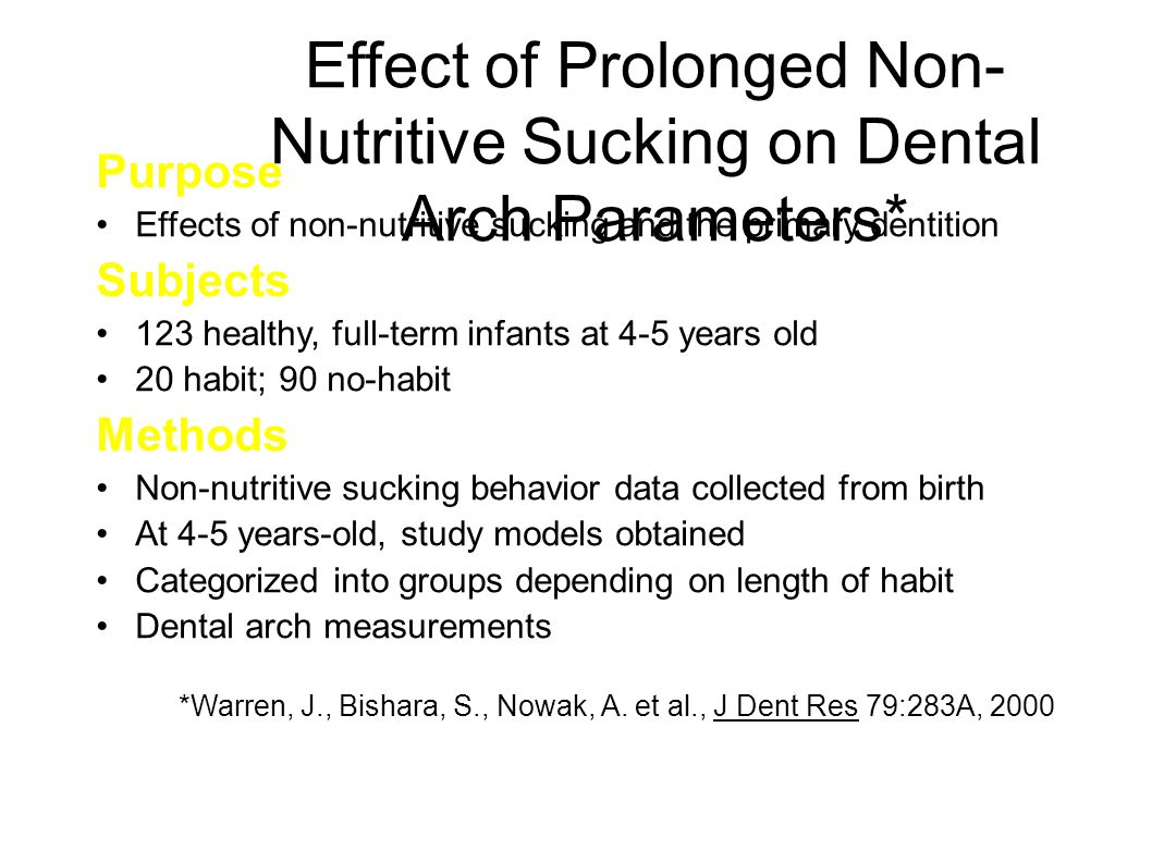 Effect of Prolonged Non- Nutritive Sucking on Dental Arch Parameters* Purpose Effects of non-nutritive sucking and the primary dentition Subjects 123 healthy, full-term infants at 4-5 years old 20 habit; 90 no-habit Methods Non-nutritive sucking behavior data collected from birth At 4-5 years-old, study models obtained Categorized into groups depending on length of habit Dental arch measurements *Warren, J., Bishara, S., Nowak, A.