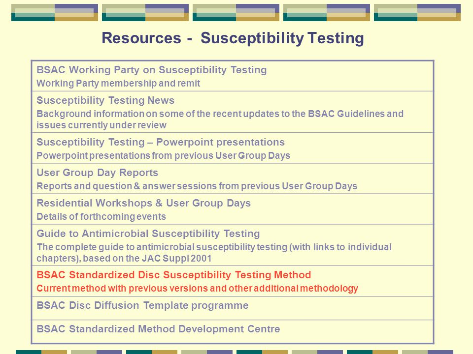 Resources - Susceptibility Testing BSAC Working Party on Susceptibility Testing Working Party membership and remit Susceptibility Testing News Background information on some of the recent updates to the BSAC Guidelines and issues currently under review Susceptibility Testing – Powerpoint presentations Powerpoint presentations from previous User Group Days User Group Day Reports Reports and question & answer sessions from previous User Group Days Residential Workshops & User Group Days Details of forthcoming events Guide to Antimicrobial Susceptibility Testing The complete guide to antimicrobial susceptibility testing (with links to individual chapters), based on the JAC Suppl 2001 BSAC Standardized Disc Susceptibility Testing Method Current method with previous versions and other additional methodology BSAC Disc Diffusion Template programme BSAC Standardized Method Development Centre