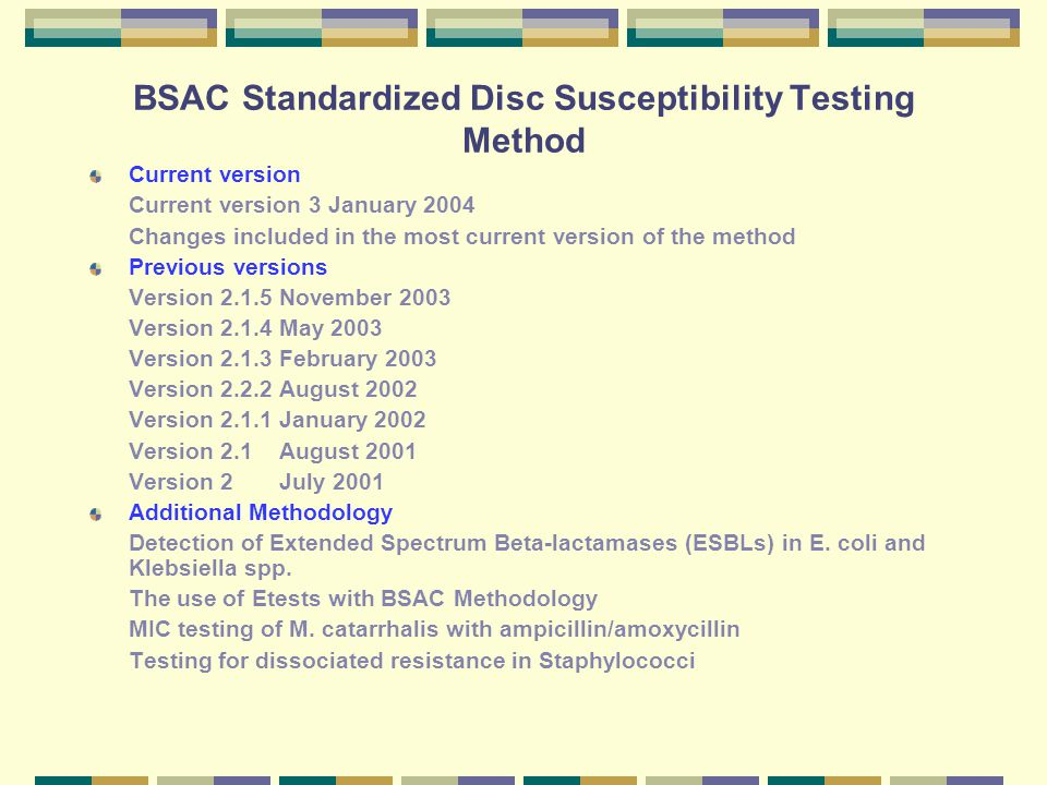 BSAC Standardized Disc Susceptibility Testing Method Current version Current version 3 January 2004 Changes included in the most current version of the method Previous versions Version 2.1.5 November 2003 Version 2.1.4 May 2003 Version 2.1.3 February 2003 Version 2.2.2 August 2002 Version 2.1.1 January 2002 Version 2.1 August 2001 Version 2 July 2001 Additional Methodology Detection of Extended Spectrum Beta-lactamases (ESBLs) in E.