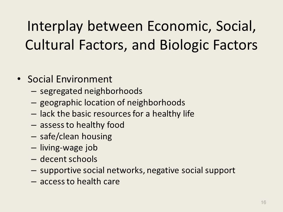 Interplay between Economic, Social, Cultural Factors, and Biologic Factors Social Environment – segregated neighborhoods – geographic location of neig