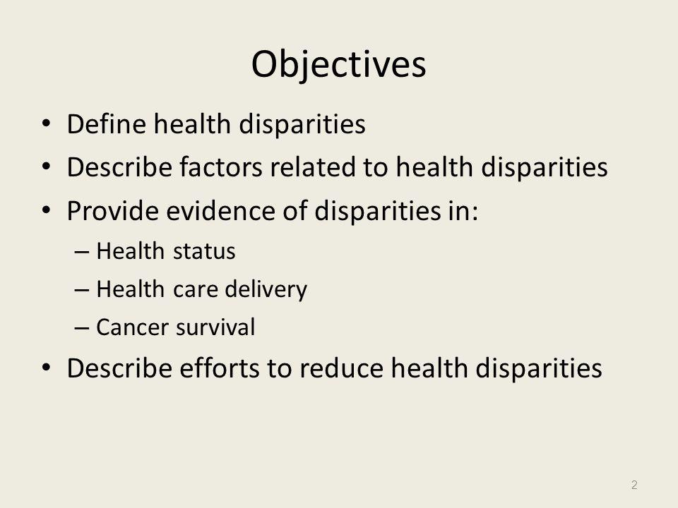 Objectives Define health disparities Describe factors related to health disparities Provide evidence of disparities in: – Health status – Health care