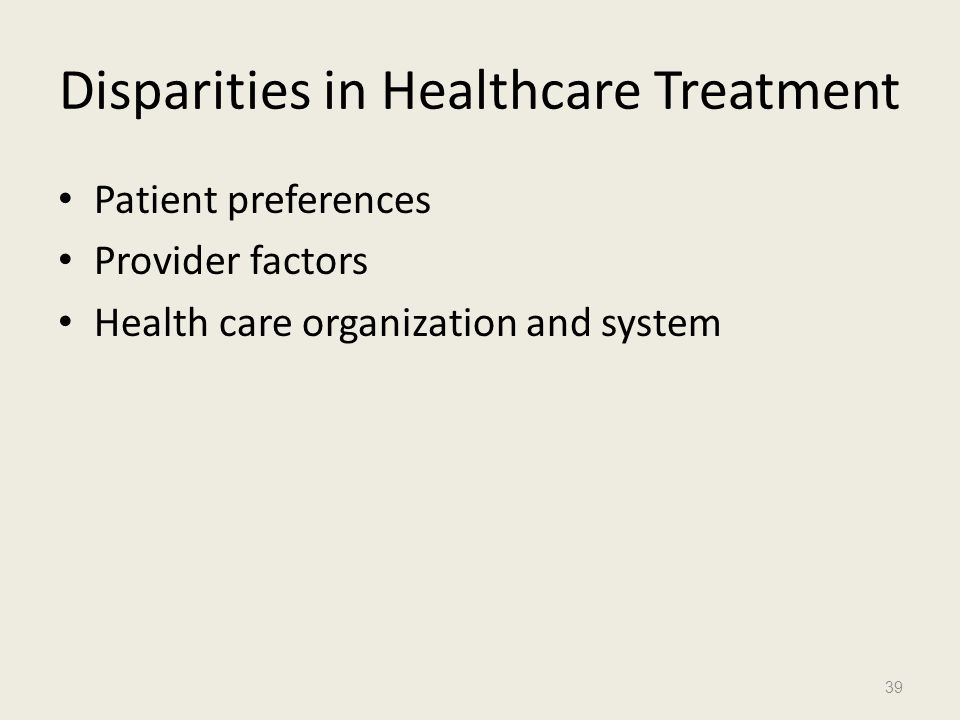 Disparities in Healthcare Treatment Patient preferences Provider factors Health care organization and system 39