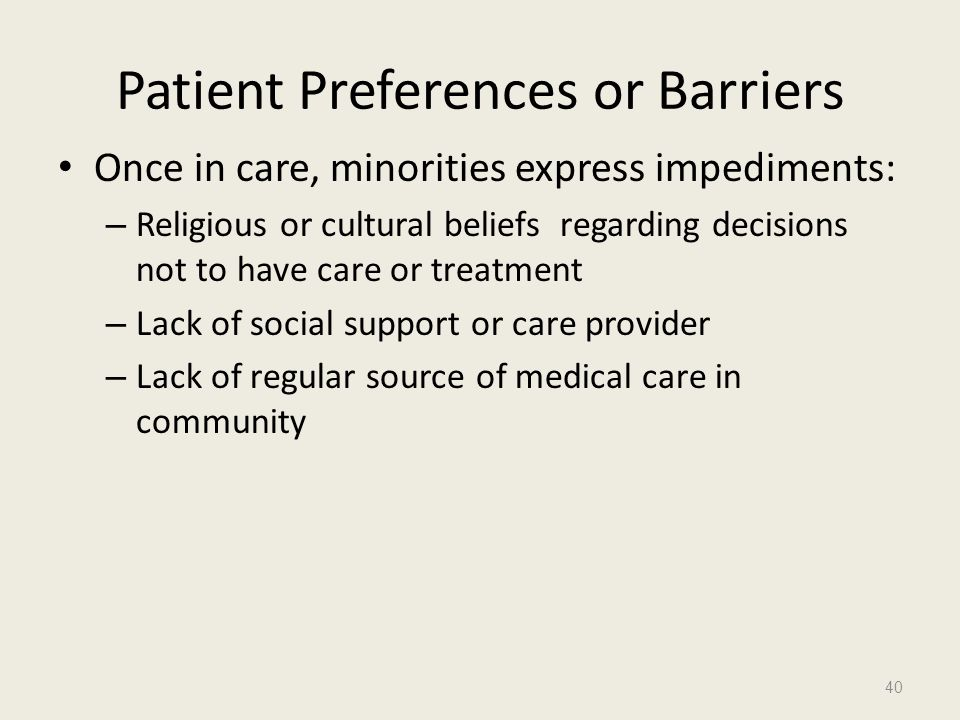 Patient Preferences or Barriers Once in care, minorities express impediments: – Religious or cultural beliefs regarding decisions not to have care or
