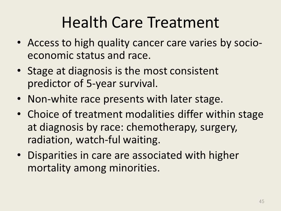 Health Care Treatment Access to high quality cancer care varies by socio- economic status and race. Stage at diagnosis is the most consistent predicto
