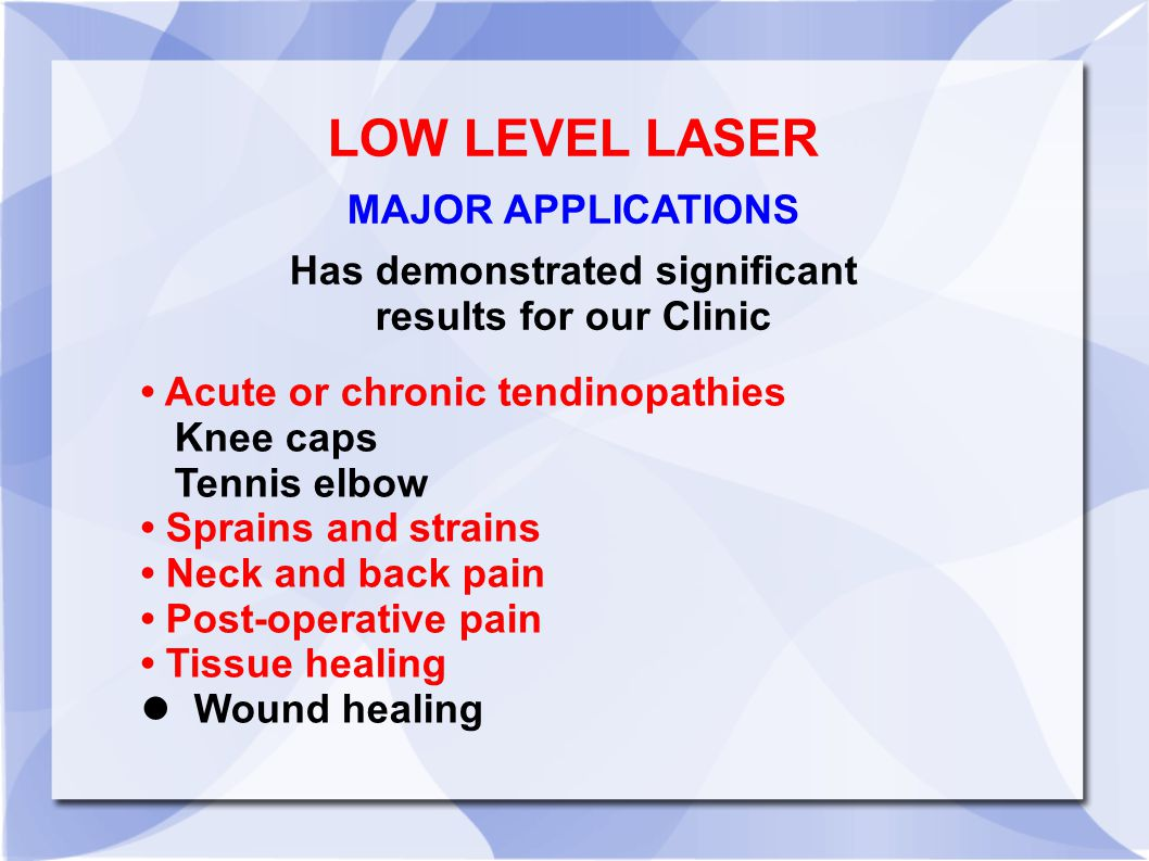 Acute or chronic tendinopathies Knee caps Tennis elbow Sprains and strains Neck and back pain Post-operative pain Tissue healing Wound healing LOW LEVEL LASER MAJOR APPLICATIONS Has demonstrated significant results for our Clinic