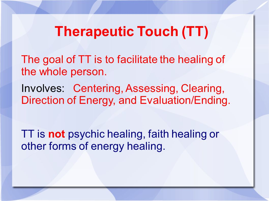 Therapeutic Touch (TT)‏ The goal of TT is to facilitate the healing of the whole person.