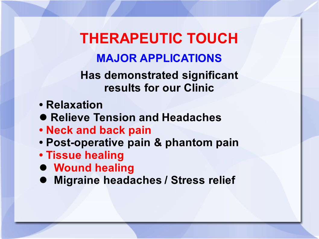 Relaxation Relieve Tension and Headaches Neck and back pain Post-operative pain & phantom pain Tissue healing Wound healing Migraine headaches / Stress relief THERAPEUTIC TOUCH MAJOR APPLICATIONS Has demonstrated significant results for our Clinic