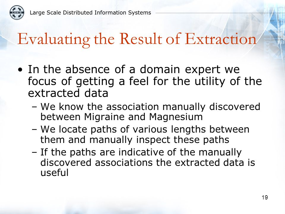 19 Evaluating the Result of Extraction In the absence of a domain expert we focus of getting a feel for the utility of the extracted data –We know the association manually discovered between Migraine and Magnesium –We locate paths of various lengths between them and manually inspect these paths –If the paths are indicative of the manually discovered associations the extracted data is useful