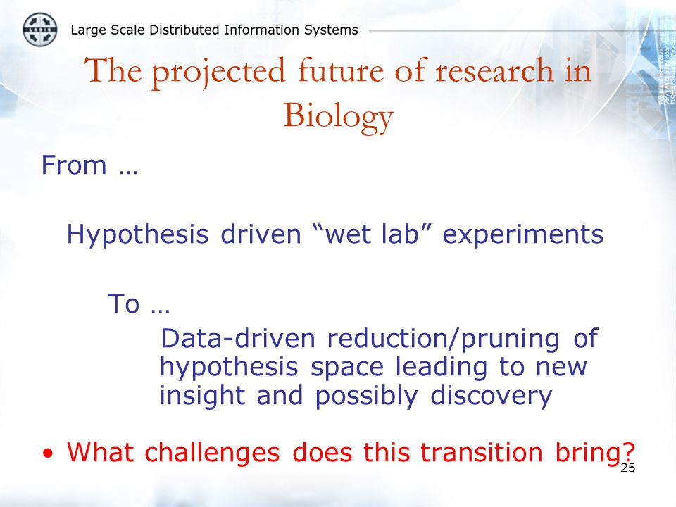 25 The projected future of research in Biology From … Hypothesis driven wet lab experiments To … Data-driven reduction/pruning of hypothesis space leading to new insight and possibly discovery What challenges does this transition bring