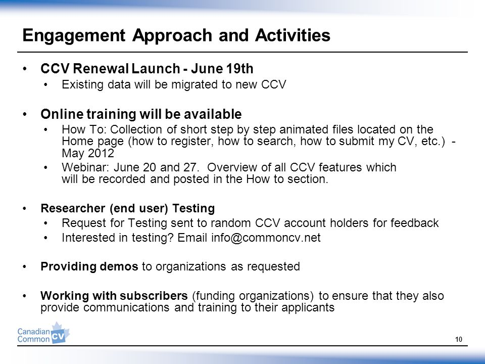 Engagement Approach and Activities CCV Renewal Launch - June 19th Existing data will be migrated to new CCV Online training will be available How To: Collection of short step by step animated files located on the Home page (how to register, how to search, how to submit my CV, etc.) - May 2012 Webinar: June 20 and 27.