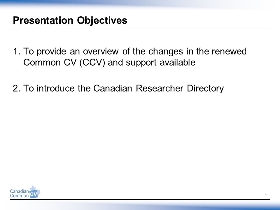 Presentation Objectives 1.To provide an overview of the changes in the renewed Common CV (CCV) and support available 2.To introduce the Canadian Researcher Directory 1