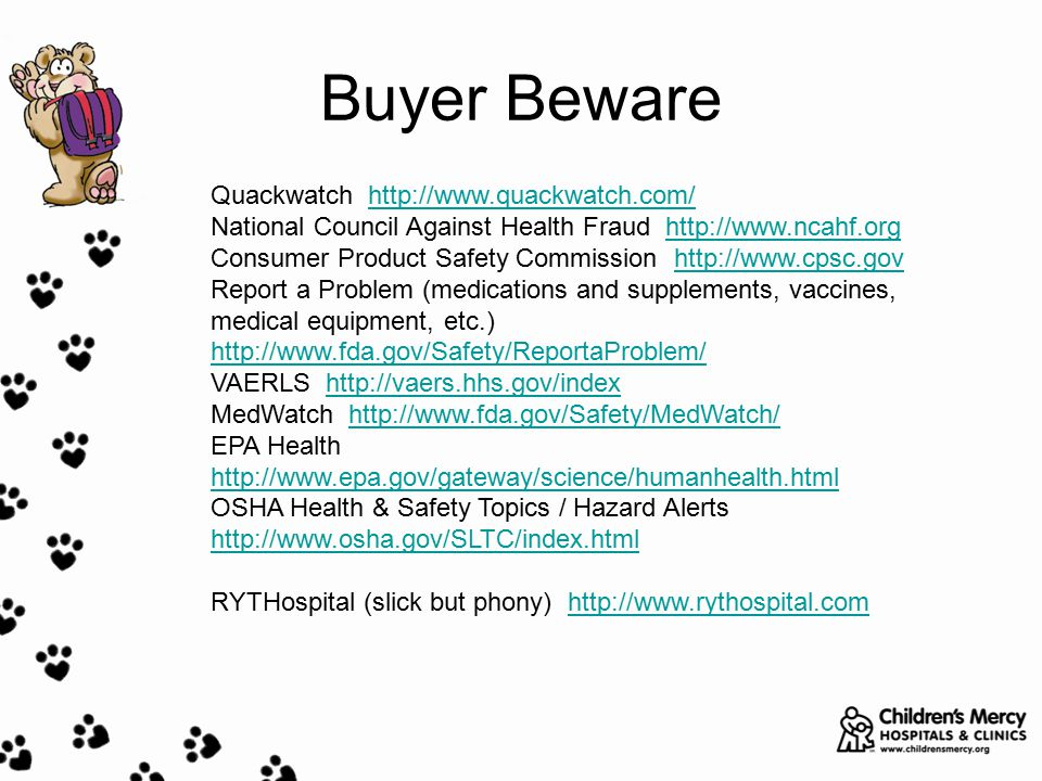 Buyer Beware Quackwatch http://www.quackwatch.com/http://www.quackwatch.com/ National Council Against Health Fraud http://www.ncahf.orghttp://www.ncahf.org Consumer Product Safety Commission http://www.cpsc.govhttp://www.cpsc.gov Report a Problem (medications and supplements, vaccines, medical equipment, etc.) http://www.fda.gov/Safety/ReportaProblem/ VAERLS http://vaers.hhs.gov/indexhttp://vaers.hhs.gov/index MedWatch http://www.fda.gov/Safety/MedWatch/http://www.fda.gov/Safety/MedWatch/ EPA Health http://www.epa.gov/gateway/science/humanhealth.html http://www.epa.gov/gateway/science/humanhealth.html OSHA Health & Safety Topics / Hazard Alerts http://www.osha.gov/SLTC/index.html http://www.osha.gov/SLTC/index.html RYTHospital (slick but phony) http://www.rythospital.comhttp://www.rythospital.com