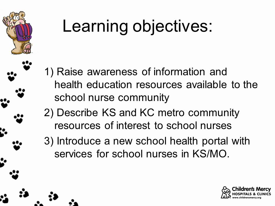 Learning objectives: 1) Raise awareness of information and health education resources available to the school nurse community 2) Describe KS and KC metro community resources of interest to school nurses 3) Introduce a new school health portal with services for school nurses in KS/MO.